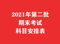 2021年第二批期末考试科目安排表